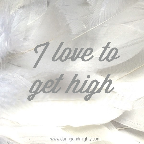 I love to get high
